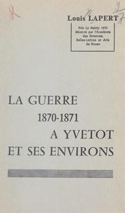 Louis Lapert - La guerre 1870-1871 à Yvetot et ses environs.