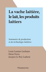 Louis Lasnier-Lachaise et Henri Ferru - La vache laitière, le lait, les produits laitiers - Sommaire de production et de technologie laitières.