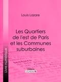 Louis Lazare et  Ligaran - Les Quartiers de l'est de Paris et les Communes suburbaines.
