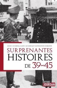 Louis Le Clercq et Alain J. Le Clercq - Surprenantes histoires de 39-45.