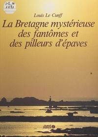 Louis Le Cunff - La Bretagne mystérieuse des fantômes et des pilleurs d'épaves.