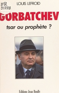 Louis Lefroid - Gorbatchev : tsar ou prophète ?.