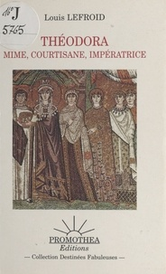 Louis Lefroid - Théodora : Mime, courtisane, impératrice.