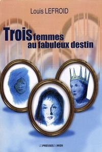 Louis Lefroid - Trois femmes au fabuleux destin.