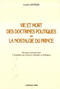 Louis Lefroid - Vie et mort des doctrines politiques ou la nostalgie du prince.