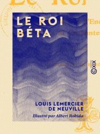 Louis Lemercier de Neuville et Albert Robida - Le Roi Béta - Conte de fées et d'enchanteurs, où il n'y a ni enchanteurs ni fées.