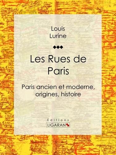 Les Rues de Paris. Paris ancien et moderne, origines, histoire