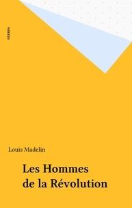 Louis Madelin - Les Hommes de la Révolution.