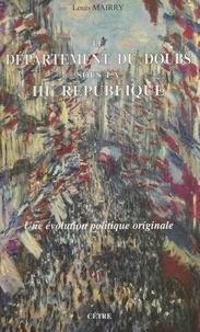 Louis Mairry et  Collectif - Le département du Doubs sous la IIIe République - Une évolution politique originale.