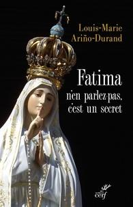 Louis-Marie Ariño-Durand et Louis-Marie Ariño-Durand - Fatima, n'en parlez pas, c'est un secret.