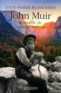 Louis-Marie Blanchard - John Muir - Le souffle de la nature sauvage.