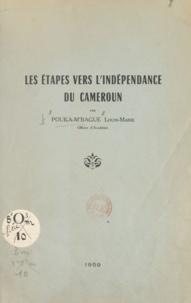 Louis-Marie Pouka-M'Bague - Les étapes vers l'indépendance du Cameroun.