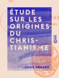 Louis Ménard - Étude sur les origines du christianisme.