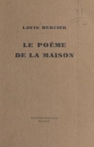 Louis Mercier - Le Poème de la maison.