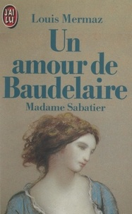 Louis Mermaz - Un amour de Baudelaire : Madame Sabatier.