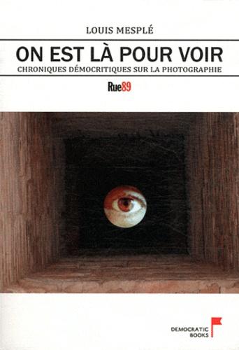 Louis Mesplé - On est là pour voir - Chroniques démocritiques sur la photographie.