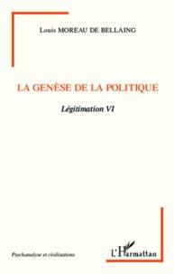 Louis Moreau de Bellaing - Légitimation - Tome 6, La genèse de la politique.