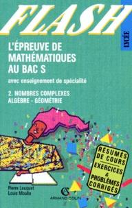 Louis Moulia et Pierre Louquet - L'épreuve de mathématiques au bac S - Tome 2, Nombres complexes, algèbre, géométrie, avec enseignement de spécialité.