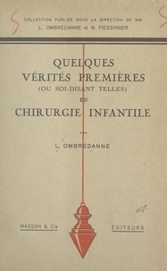 Louis Ombrédanne et Noël Fiessinger - Quelques vérités premières (ou soi-disant telles) en chirurgie infantile.