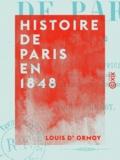 Louis Ormoy (d') - Histoire de Paris en 1848 - D'après les publications officielles, les révélations de l'enquête et les discussions de l'Assemblée nationale.