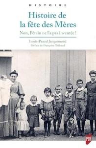 Louis-Pascal Jacquemond - Histoire de la fête des mères - Non, Pétain ne l'a pas inventée !.
