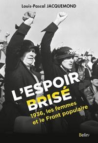 Louis-Pascal Jacquemond - L'Espoir brisé - 1936, les femmes et le Front populaire.