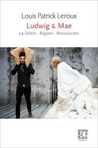 Louis Patrick Leroux - Ludwig & Mae - & le livreur de chinois, le pape déjanté, la vache à Giacometti, la muse déchue et le chœur d'anges étrangement nubile; mais aussi le père, le pauvre père.