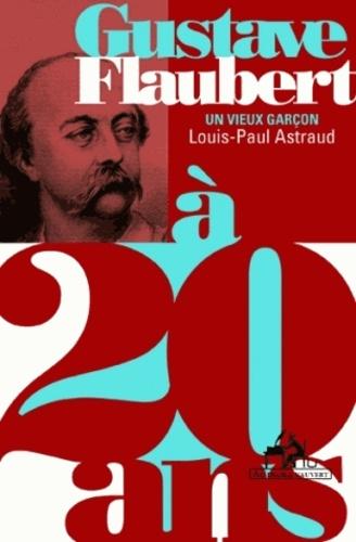 Gustave Flaubert. Un vieux garçon