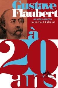 Louis-Paul Astraud - Gustave Flaubert - Un vieux garçon.