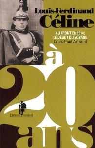 Louis-Paul Astraud - Louis-Ferdinand Céline à 20 ans - Au front en 1914 : le début du voyage.
