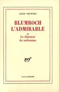 Louis Pauwels - Blumroch l'admirable - Ou Le déjeuner du surhomme.