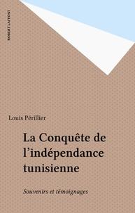 Louis Périllier - La Conquête de l'indépendance tunisienne - Souvenirs et témoignages.