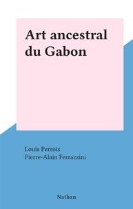 Louis Perrois et Pierre-Alain Ferrazzini - Art ancestral du Gabon.