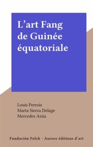 Louis Perrois et Marta Sierra Delage - L'art Fang de Guinée équatoriale.