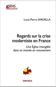 Regards sur la crise moderniste en France- Une Eglise intangible dans un monde en mouvement - Louis-Pierre Sardella |