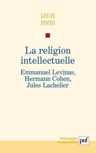 Louis Pinto - La religion intellectuelle - Emmanuel Levinas, Hermann Cohen, Jules Lachelier.