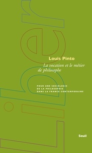 Louis Pinto - La vocation et le métier de philosophe - Pour une sociologie de la philosophie dans la France contemporaine.