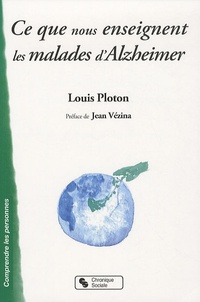 Louis Ploton - Ce que nous enseignent les malades d'Alzheimer - Sur la vie affective, la communication, l'institution....