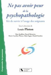 Louis Ploton - Ne pas avoir peur de la psychopathologie - Kit de survie à l'usage des soignants.