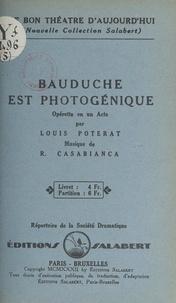 Louis Poterat et R. Casabianca - Bauduche est photogénique - Opérette en un acte.