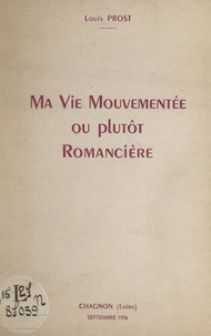 Louis Prost - Ma vie mouvementée ou plutôt romancière.