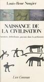 Louis-René Nougier - Naissance de la civilisation - Forestiers, défricheurs et paysans dans la préhistoire.