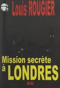 Louis Rougier - Mission secrète à Londres - Les accords Pétain-Churchill.