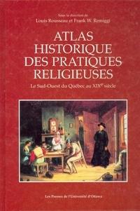 Louis Rousseau et Frank W. Remiggi - Atlas historique des pratiques religieuses - Le Sud-Ouest du Québec au XIXe siècle.
