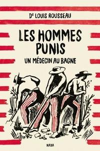 Louis Rousseau - Les hommes punis - Un médecin au bagne.