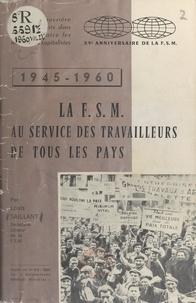 Louis Saillant - La F.S.M. au service des travailleurs de tous les pays, 1945-1960.