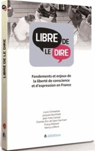 Louis Schweitzer et Jacques Buchhold - Libre de le dire - Fondements et enjeux de la liberté de conscience et d'expression en France.