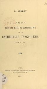 Louis Serbat - Note sur une date de consécration de la cathédrale d'Angoulême en 1128.