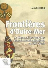 Louis Sicking - Frontières d'Outre-Mer - La France et les Pays-Bas dans le monde atlantique au XIXe siècle.