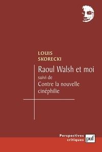 Louis Skorecki - Raoul Walsh et moi suivi de Contre la nouvelle cinéphilie.